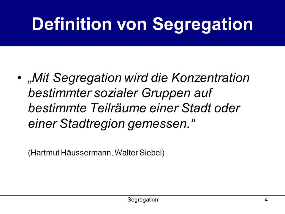"""Segregation4 Definition von Segregation """"Mit Segregation wird die Konzentration bestimmter sozialer Gruppen auf bestimmte Teilräume einer Stadt oder einer Stadtregion gemessen. (Hartmut Häussermann, Walter Siebel)"""