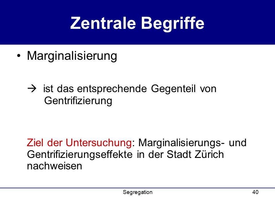 Segregation40 Zentrale Begriffe Marginalisierung  ist das entsprechende Gegenteil von Gentrifizierung Ziel der Untersuchung: Marginalisierungs- und Gentrifizierungseffekte in der Stadt Zürich nachweisen