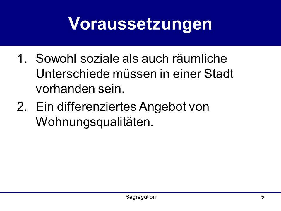 Segregation5 Voraussetzungen 1.Sowohl soziale als auch räumliche Unterschiede müssen in einer Stadt vorhanden sein.
