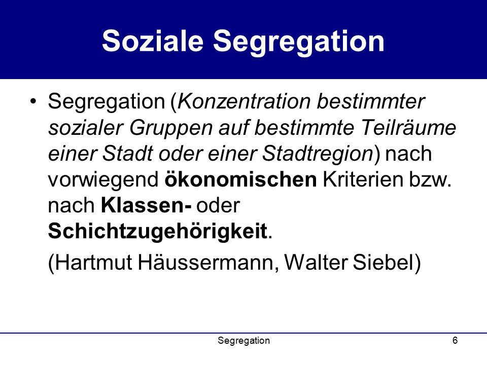 Segregation6 Soziale Segregation Segregation (Konzentration bestimmter sozialer Gruppen auf bestimmte Teilräume einer Stadt oder einer Stadtregion) nach vorwiegend ökonomischen Kriterien bzw.