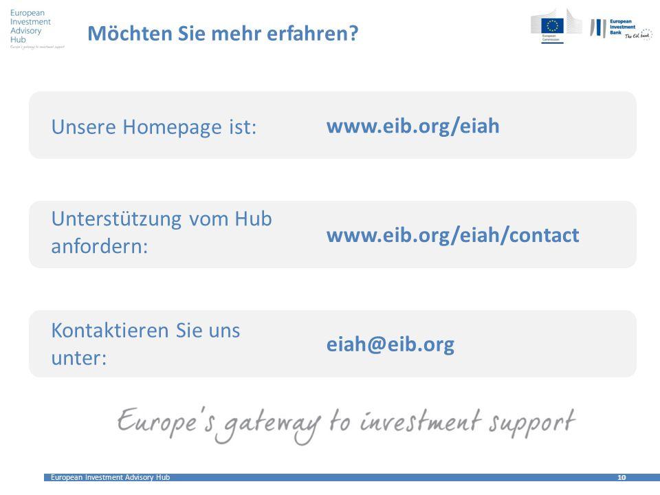European Investment Advisory Hub 10 Möchten Sie mehr erfahren? Unsere Homepage ist: Unterstützung vom Hub anfordern: Kontaktieren Sie uns unter: www.e