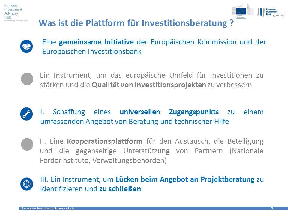 European Investment Advisory Hub 3 3 Was ist die Plattform für Investitionsberatung ? Ein Instrument, um das europäische Umfeld für Investitionen zu s