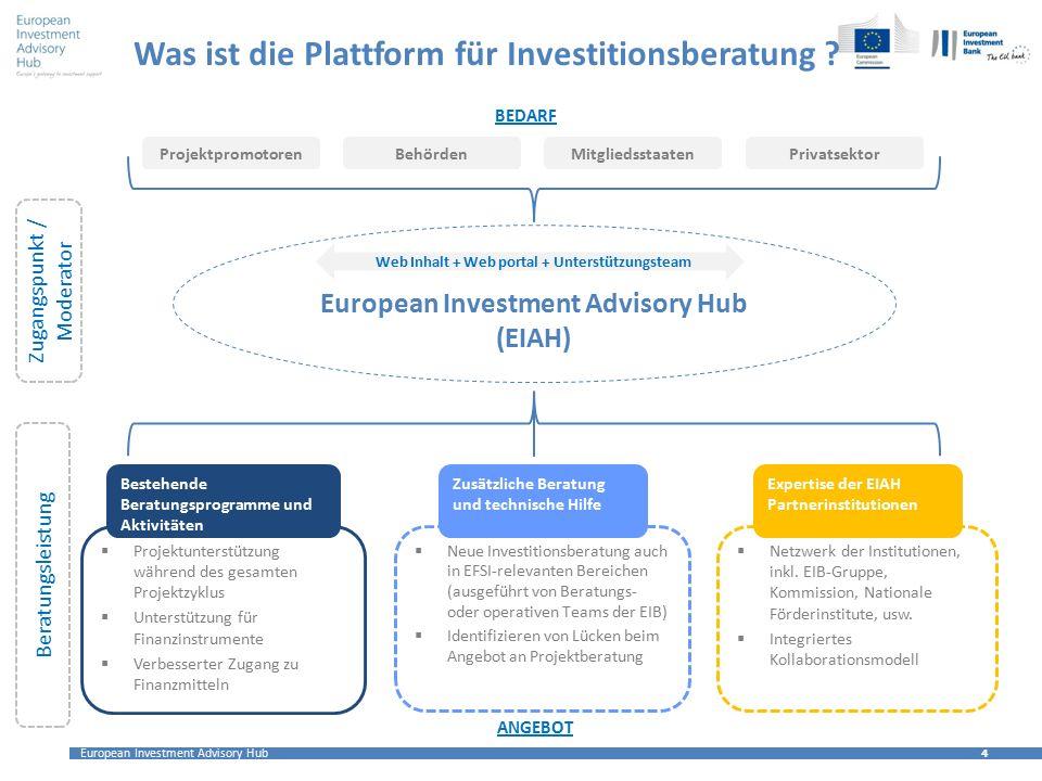 European Investment Advisory Hub 4 4 Was ist die Plattform für Investitionsberatung ? Projektpromotoren BehördenMitgliedsstaatenPrivatsektor BEDARF 