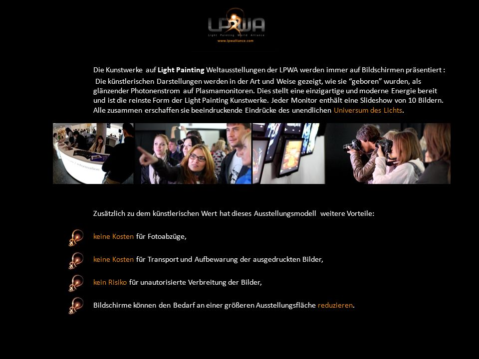 Die Kunstwerke auf Light Painting Weltausstellungen der LPWA werden immer auf Bildschirmen präsentiert : Die künstlerischen Darstellungen werden in der Art und Weise gezeigt, wie sie geboren wurden, als glänzender Photonenstrom auf Plasmamonitoren.