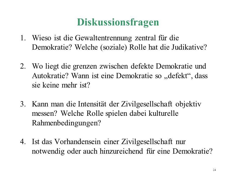 24 Diskussionsfragen 1.Wieso ist die Gewaltentrennung zentral für die Demokratie? Welche (soziale) Rolle hat die Judikative? 2.Wo liegt die grenzen zw