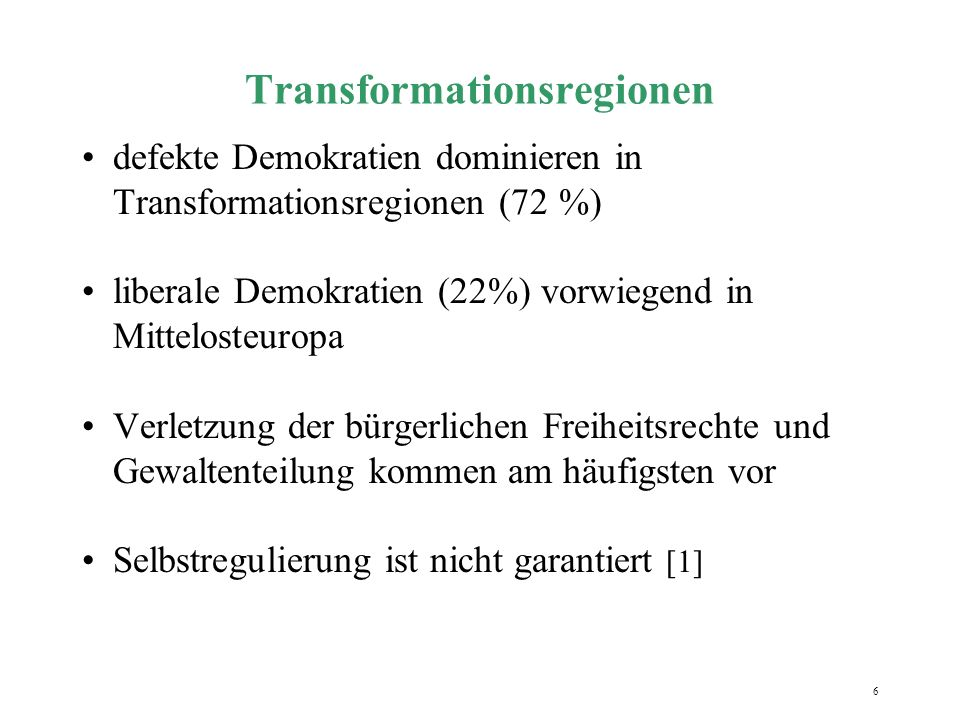 6 Transformationsregionen defekte Demokratien dominieren in Transformationsregionen (72 %) liberale Demokratien (22%) vorwiegend in Mittelosteuropa Verletzung der bürgerlichen Freiheitsrechte und Gewaltenteilung kommen am häufigsten vor Selbstregulierung ist nicht garantiert [1]