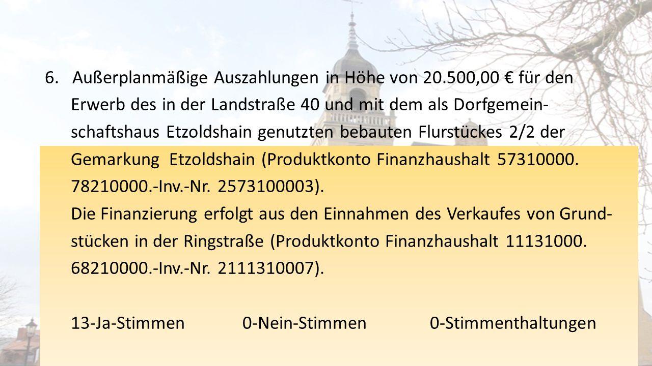 6.Außerplanmäßige Auszahlungen in Höhe von 20.500,00 € für den Erwerb des in der Landstraße 40 und mit dem als Dorfgemein- schaftshaus Etzoldshain genutzten bebauten Flurstückes 2/2 der Gemarkung Etzoldshain (Produktkonto Finanzhaushalt 57310000.