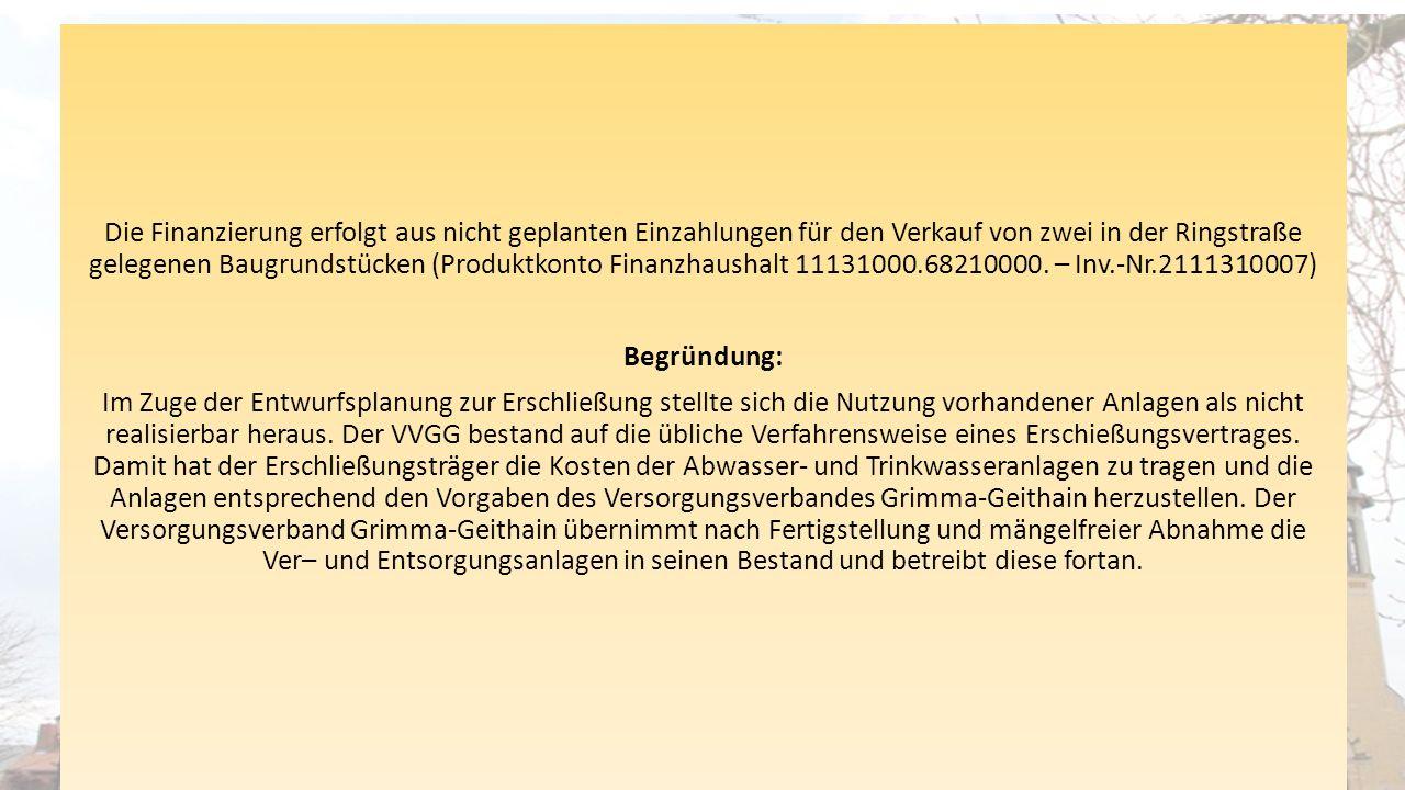 Die Finanzierung erfolgt aus nicht geplanten Einzahlungen für den Verkauf von zwei in der Ringstraße gelegenen Baugrundstücken (Produktkonto Finanzhaushalt 11131000.68210000.