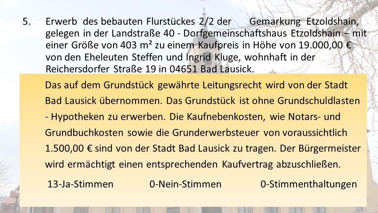 5.Erwerb des bebauten Flurstückes 2/2 der Gemarkung Etzoldshain, gelegen in der Landstraße 40 - Dorfgemeinschaftshaus Etzoldshain – mit einer Größe von 403 m² zu einem Kaufpreis in Höhe von 19.000,00 € von den Eheleuten Steffen und Ingrid Kluge, wohnhaft in der Reichersdorfer Straße 19 in 04651 Bad Lausick.