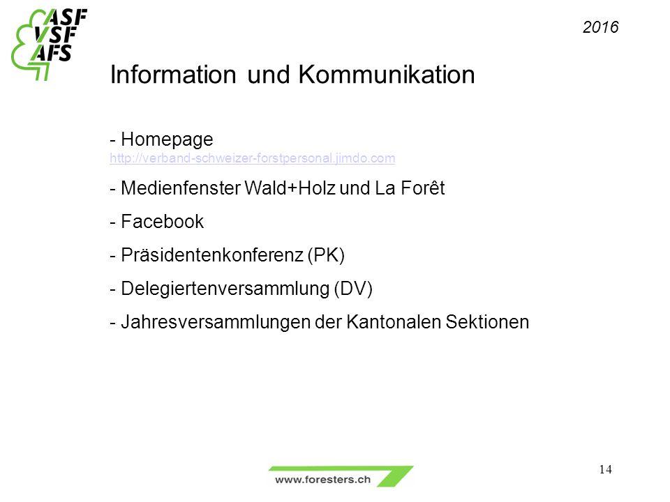Information und Kommunikation - Homepage http://verband-schweizer-forstpersonal.jimdo.com - Medienfenster Wald+Holz und La Forêt - Facebook - Präsidentenkonferenz (PK) - Delegiertenversammlung (DV) - Jahresversammlungen der Kantonalen Sektionen 2016 14