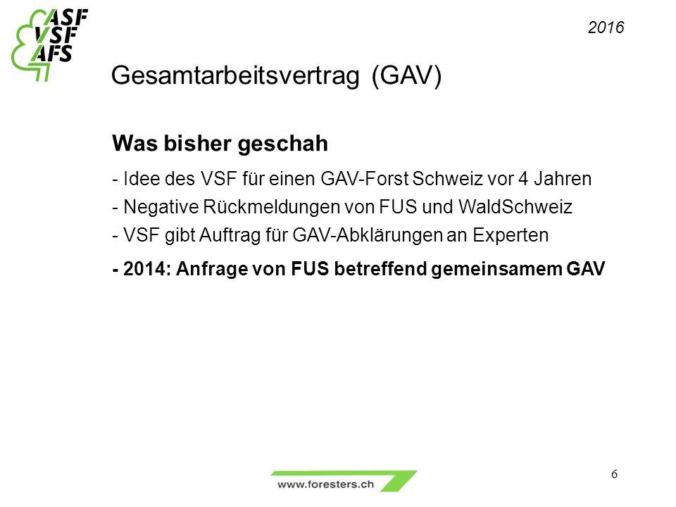 Gesamtarbeitsvertrag (GAV) Was bisher geschah - Idee des VSF für einen GAV-Forst Schweiz vor 4 Jahren - Negative Rückmeldungen von FUS und WaldSchweiz - VSF gibt Auftrag für GAV-Abklärungen an Experten - 2014: Anfrage von FUS betreffend gemeinsamem GAV 2016 6