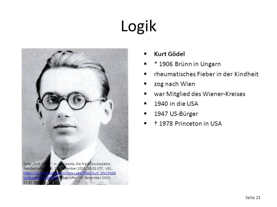 """Logik  Kurt Gödel  * 1906 Brünn in Ungarn  rheumatisches Fieber in der Kindheit  zog nach Wien  war Mitglied des Wiener-Kreises  1940 in die USA  1947 US-Bürger  † 1978 Princeton in USA Seite 21 Seite """"Kurt Gödel ."""