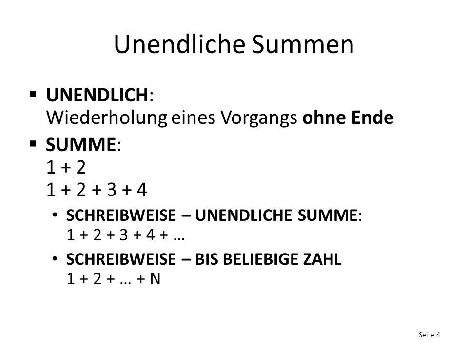 Unendliche Summen  UNENDLICH: Wiederholung eines Vorgangs ohne Ende  SUMME: 1 + 2 1 + 2 + 3 + 4 SCHREIBWEISE – UNENDLICHE SUMME: 1 + 2 + 3 + 4 + … SCHREIBWEISE – BIS BELIEBIGE ZAHL 1 + 2 + … + N Seite 4