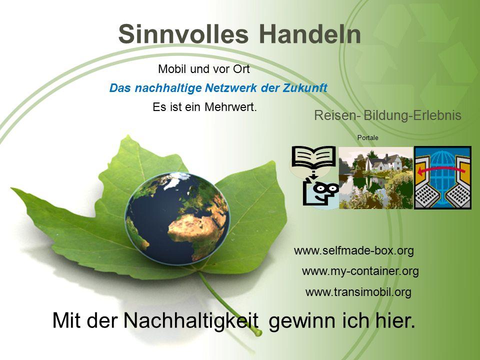 Sinnvolles Handeln Reisen- Bildung-Erlebnis Mobil und vor Ort Das nachhaltige Netzwerk der Zukunft Portale www.selfmade-box.org www.my-container.org www.transimobil.org Mit der Nachhaltigkeit gewinn ich hier.