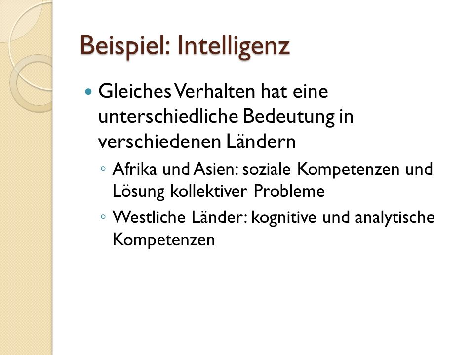 Beispiel: Intelligenz Gleiches Verhalten hat eine unterschiedliche Bedeutung in verschiedenen Ländern ◦ Afrika und Asien: soziale Kompetenzen und Lösung kollektiver Probleme ◦ Westliche Länder: kognitive und analytische Kompetenzen