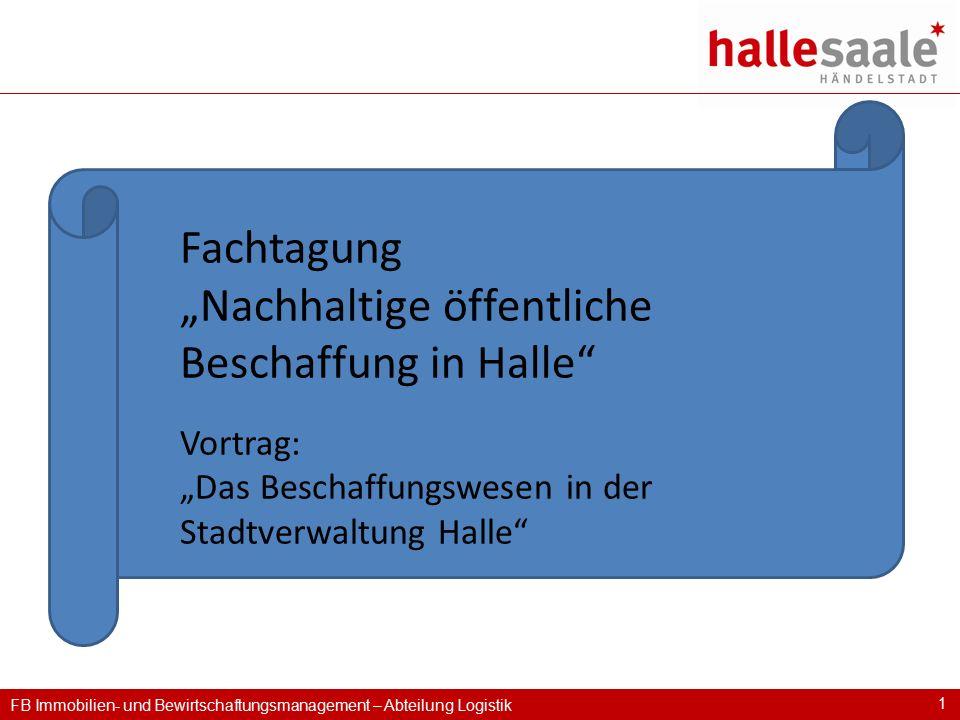 """FB Immobilien- und Bewirtschaftungsmanagement – Abteilung Logistik 1 Fachtagung """"Nachhaltige öffentliche Beschaffung in Halle"""" Vortrag: """"Das Beschaffu"""