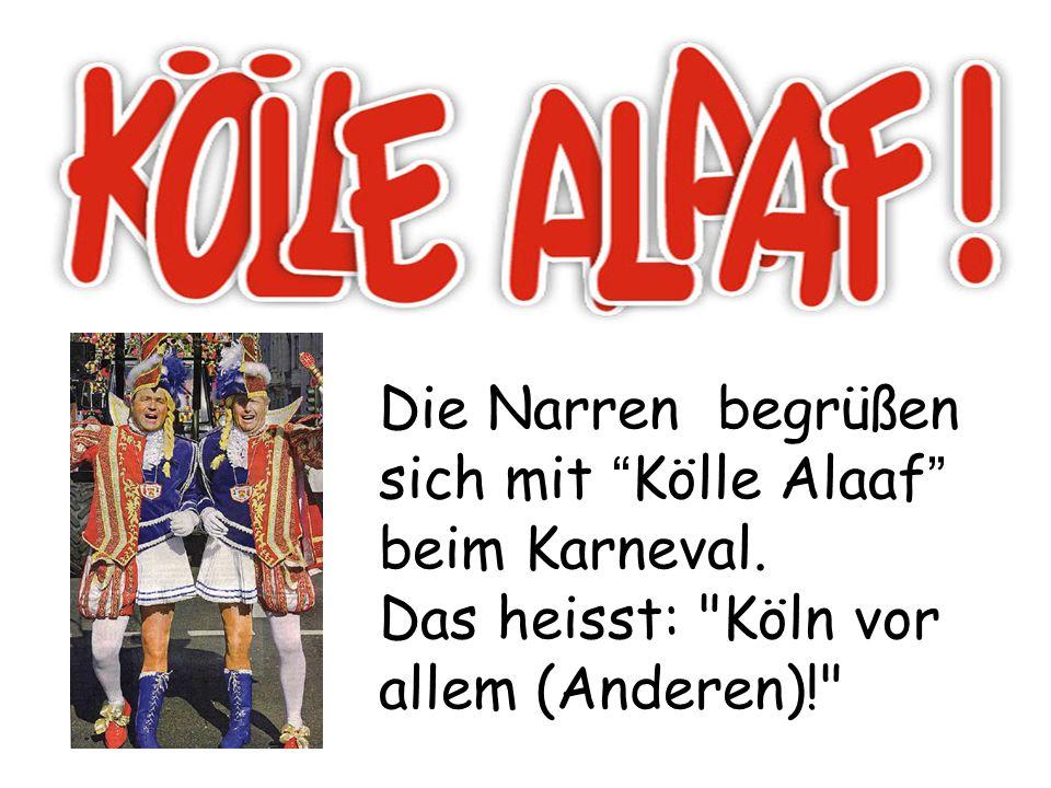 Die Narren begrüßen sich mit Kölle Alaaf beim Karneval. Das heisst: Köln vor allem (Anderen)!