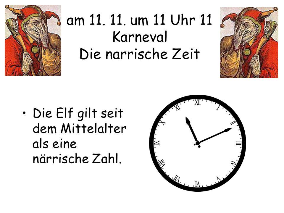 am 11. 11. um 11 Uhr 11 Karneval Die narrische Zeit Die Elf gilt seit dem Mittelalter als eine närrische Zahl.