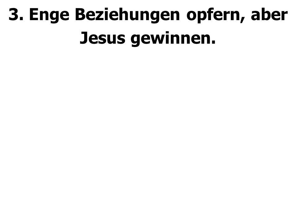 3. Enge Beziehungen opfern, aber Jesus gewinnen.