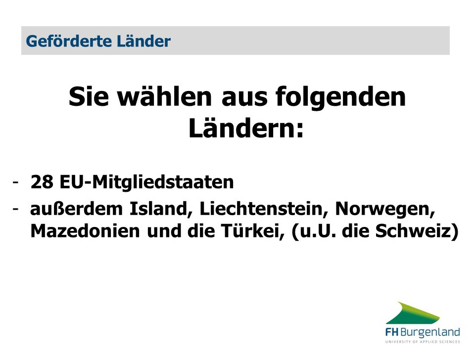 Geförderte Länder Sie wählen aus folgenden Ländern: -28 EU-Mitgliedstaaten -außerdem Island, Liechtenstein, Norwegen, Mazedonien und die Türkei, (u.U.