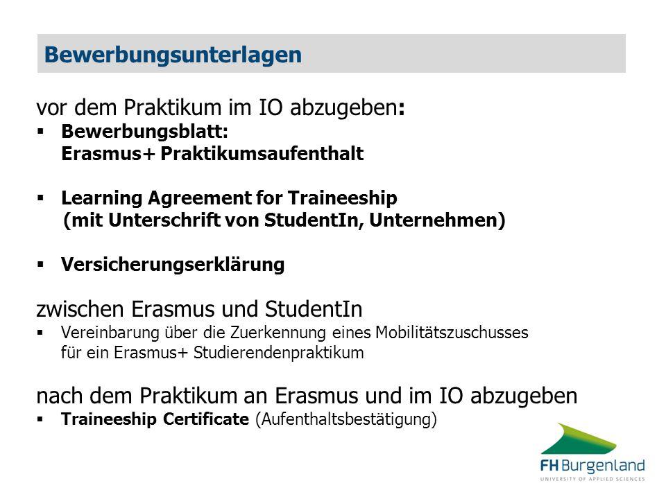 Bewerbungsunterlagen vor dem Praktikum im IO abzugeben:  Bewerbungsblatt: Erasmus+ Praktikumsaufenthalt  Learning Agreement for Traineeship (mit Unterschrift von StudentIn, Unternehmen)  Versicherungserklärung zwischen Erasmus und StudentIn  Vereinbarung über die Zuerkennung eines Mobilitätszuschusses für ein Erasmus+ Studierendenpraktikum nach dem Praktikum an Erasmus und im IO abzugeben  Traineeship Certificate (Aufenthaltsbestätigung)