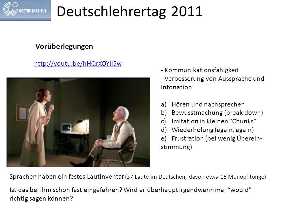 Deutschlehrertag 2011 Vorüberlegungen http://youtu.be/hHQrXOYil5w - Kommunikationsfähigkeit - Verbesserung von Aussprache und Intonation a)Hören und nachsprechen b)Bewusstmachung (break down) c)Imitation in kleinen Chunks d)Wiederholung (again, again) e)Frustration (bei wenig Überein- stimmung) Sprachen haben ein festes Lautinventar (37 Laute im Deutschen, davon etwa 15 Monophtonge) Ist das bei ihm schon fest eingefahren.