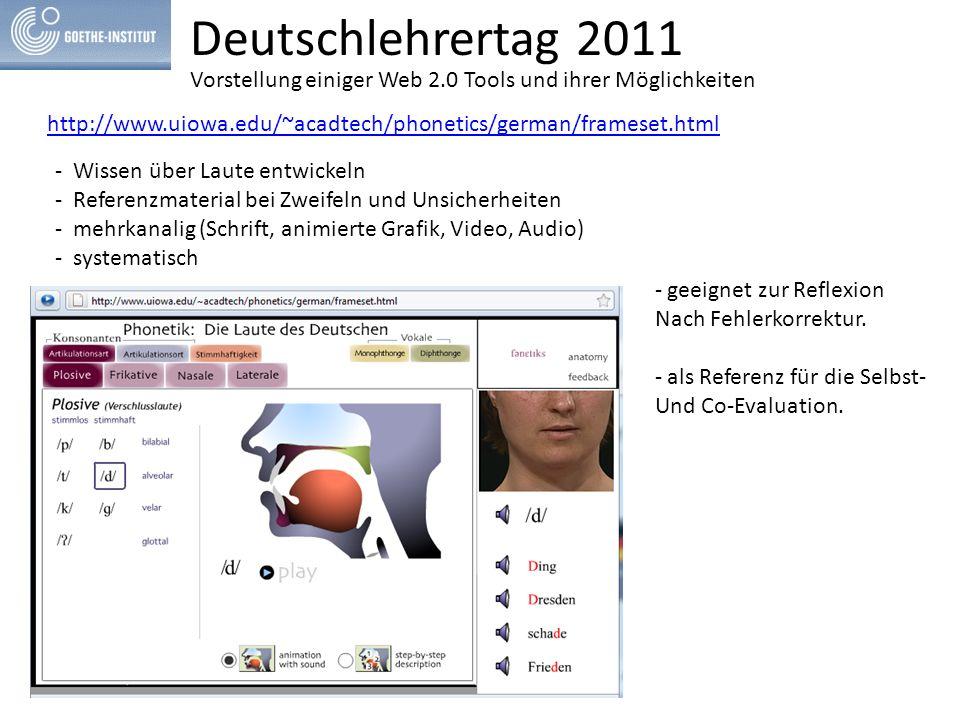 Deutschlehrertag 2011 http://www.uiowa.edu/~acadtech/phonetics/german/frameset.html - Wissen über Laute entwickeln - Referenzmaterial bei Zweifeln und Unsicherheiten - mehrkanalig (Schrift, animierte Grafik, Video, Audio) - systematisch - geeignet zur Reflexion Nach Fehlerkorrektur.