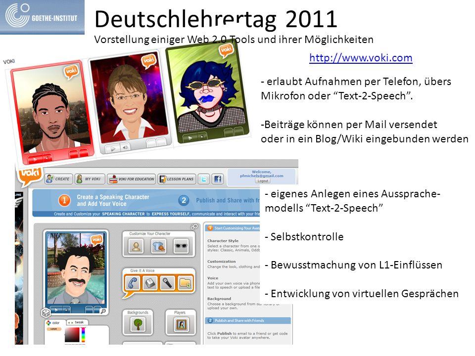 Deutschlehrertag 2011 http://www.voki.com - eigenes Anlegen eines Aussprache- modells Text-2-Speech - Selbstkontrolle - Bewusstmachung von L1-Einflüssen - Entwicklung von virtuellen Gesprächen - erlaubt Aufnahmen per Telefon, übers Mikrofon oder Text-2-Speech .