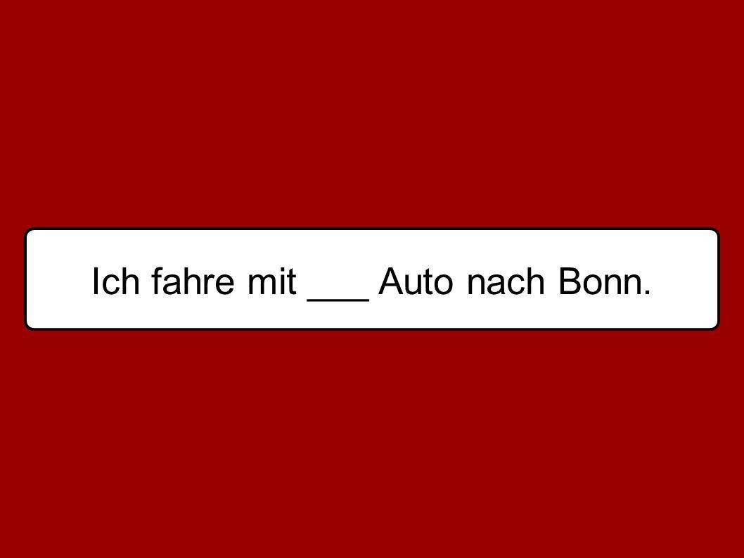 Ich fahre mit ___ Auto nach Bonn.