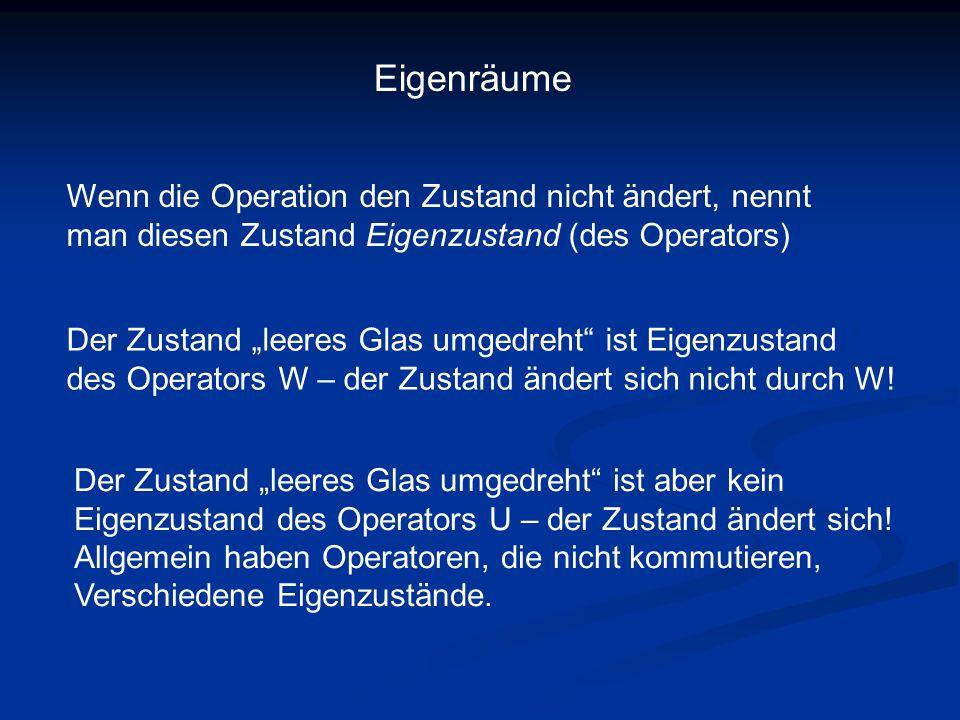 """Eigenräume Wenn die Operation den Zustand nicht ändert, nennt man diesen Zustand Eigenzustand (des Operators) Der Zustand """"leeres Glas umgedreht"""" ist"""