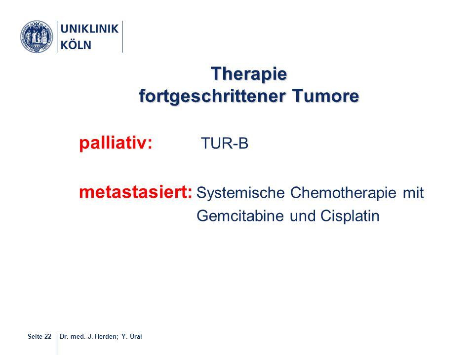 Dr. med. J. Herden; Y. UralSeite 22 Therapie fortgeschrittener Tumore palliativ: TUR-B metastasiert: Systemische Chemotherapie mit Gemcitabine und Cis