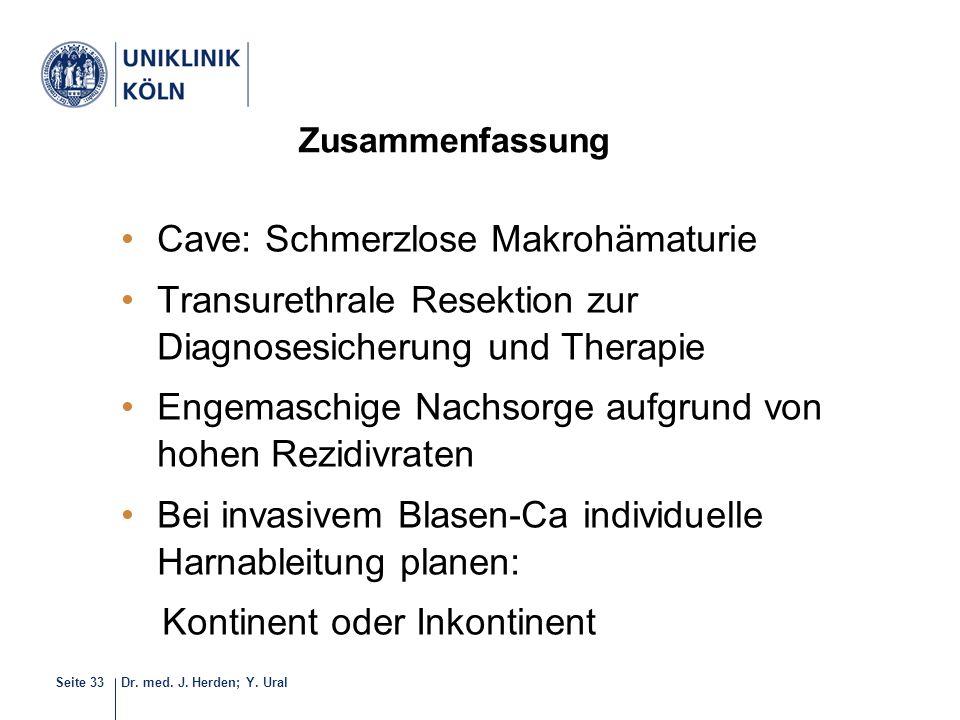 Dr. med. J. Herden; Y. UralSeite 33 Zusammenfassung Cave: Schmerzlose Makrohämaturie Transurethrale Resektion zur Diagnosesicherung und Therapie Engem