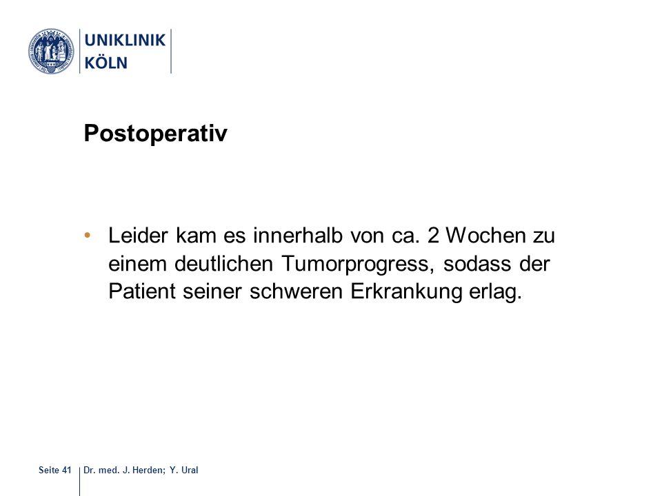 Dr. med. J. Herden; Y. UralSeite 41 Postoperativ Leider kam es innerhalb von ca. 2 Wochen zu einem deutlichen Tumorprogress, sodass der Patient seiner