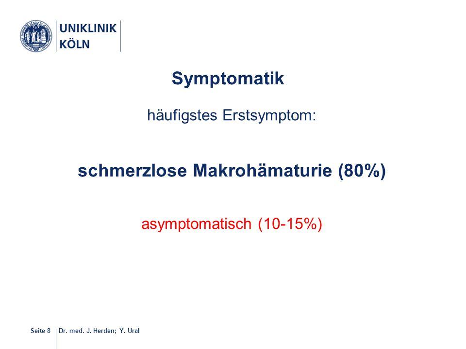 Dr. med. J. Herden; Y. UralSeite 8 häufigstes Erstsymptom: schmerzlose Makrohämaturie (80%) asymptomatisch (10-15%) 7-40 Symptomatik