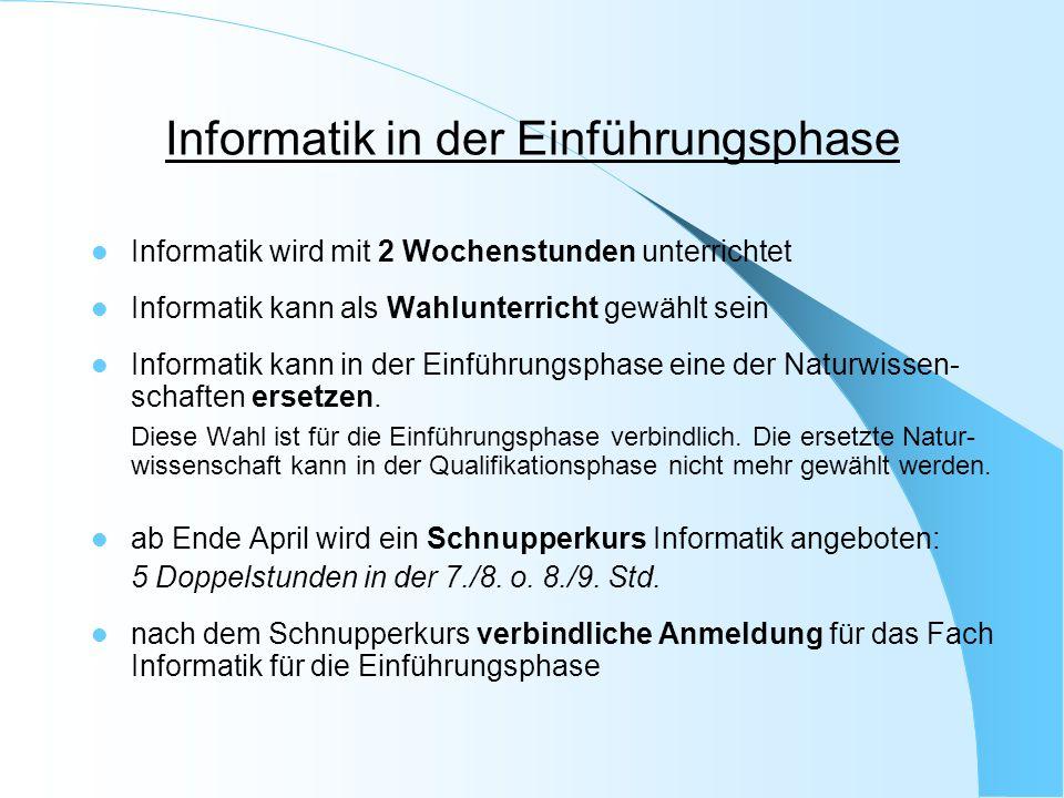 Informatik in der Einführungsphase Informatik wird mit 2 Wochenstunden unterrichtet Informatik kann als Wahlunterricht gewählt sein Informatik kann in der Einführungsphase eine der Naturwissen- schaften ersetzen.