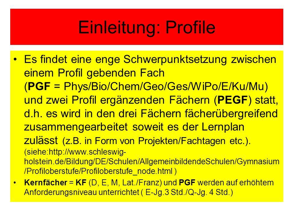 Einleitung: Profile Es findet eine enge Schwerpunktsetzung zwischen einem Profil gebenden Fach (PGF = Phys/Bio/Chem/Geo/Ges/WiPo/E/Ku/Mu) und zwei Profil ergänzenden Fächern (PEGF) statt, d.h.