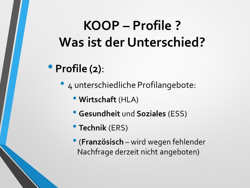 KOOP – Profile ? Was ist der Unterschied? Profile (2): 4 unterschiedliche Profilangebote: Wirtschaft (HLA) Gesundheit und Soziales (ESS) Technik (ERS)