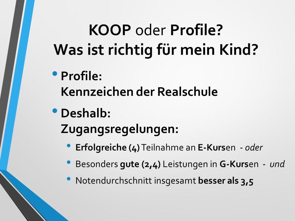 KOOP oder Profile? Was ist richtig für mein Kind? Profile: Kennzeichen der Realschule Deshalb: Zugangsregelungen: Erfolgreiche (4) Teilnahme an E-Kurs