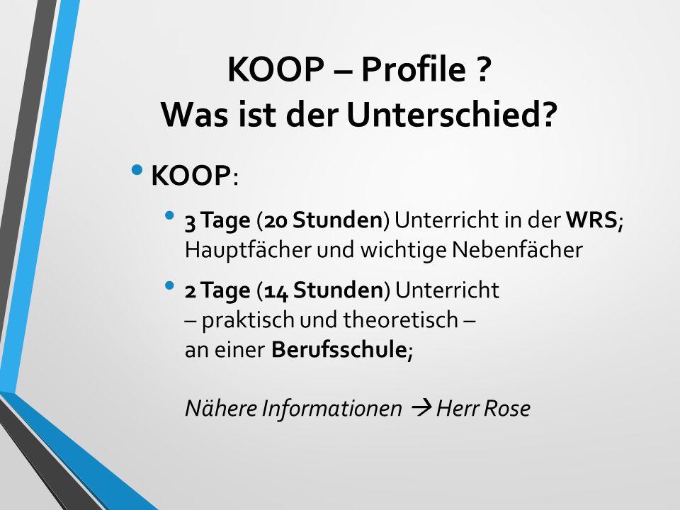 KOOP – Profile ? Was ist der Unterschied? KOOP: 3 Tage (20 Stunden) Unterricht in der WRS; Hauptfächer und wichtige Nebenfächer 2 Tage (14 Stunden) Un