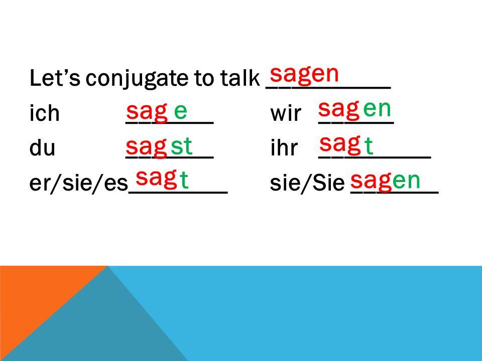 Let's conjugate to talk __________ ich _______wir______ du _______ ihr_________ er/sie/es________sie/Sie _______ sagen sage st sag t en sag t en