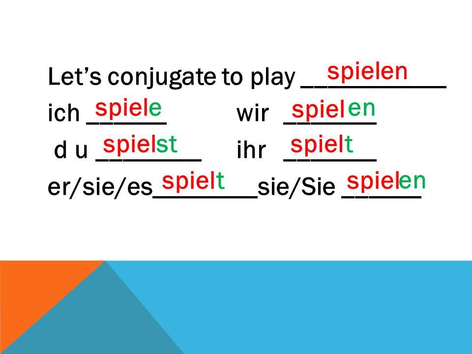 Let's conjugate to play ___________ ich ______wir_______ d u ________ ihr_______ er/sie/es________sie/Sie ______ spielen spiel e st t en t