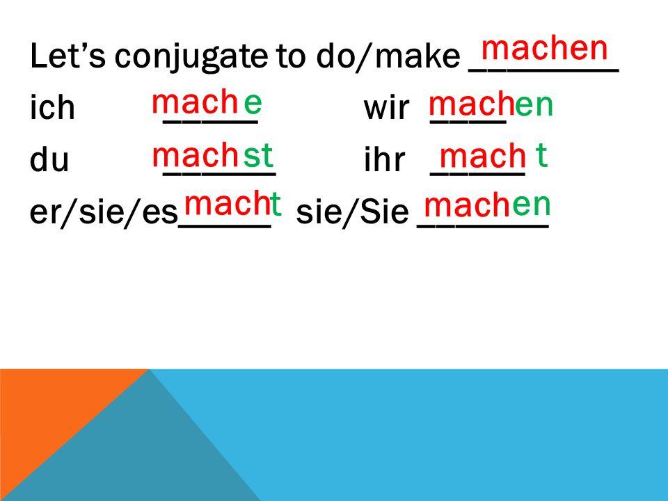 Let's conjugate to do/make ________ ich _____wir____ du ______ ihr_____ er/sie/es_____sie/Sie _______ st en e t t machen mach