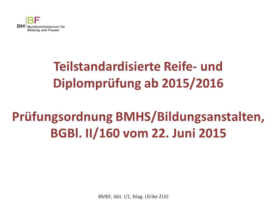 Teilstandardisierte Reife- und Diplomprüfung ab 2015/2016 Prüfungsordnung BMHS/Bildungsanstalten, BGBl. II/160 vom 22. Juni 2015 BMBF, Abt. I/1, Mag.