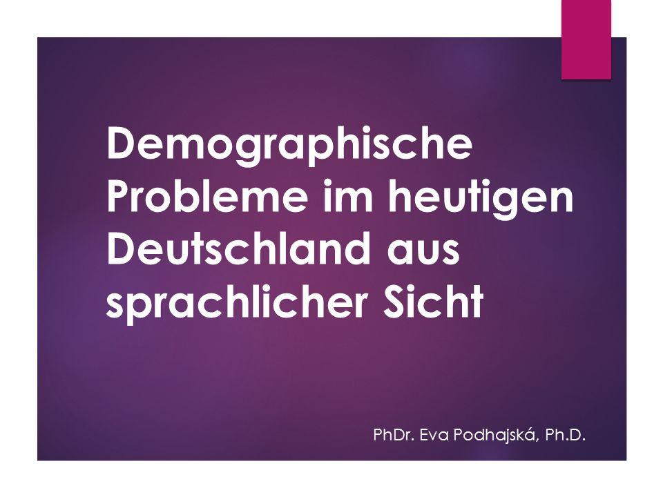 Demographische Probleme im heutigen Deutschland aus sprachlicher Sicht PhDr. Eva Podhajská, Ph.D.