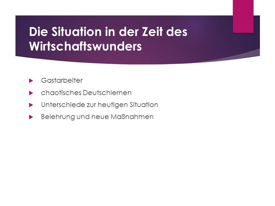 Die Situation in der Zeit des Wirtschaftswunders  Gastarbeiter  chaotisches Deutschlernen  Unterschiede zur heutigen Situation  Belehrung und neue