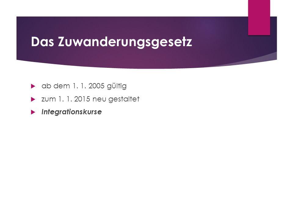 Das Zuwanderungsgesetz  ab dem 1. 1. 2005 gültig  zum 1. 1. 2015 neu gestaltet  Integrationskurse