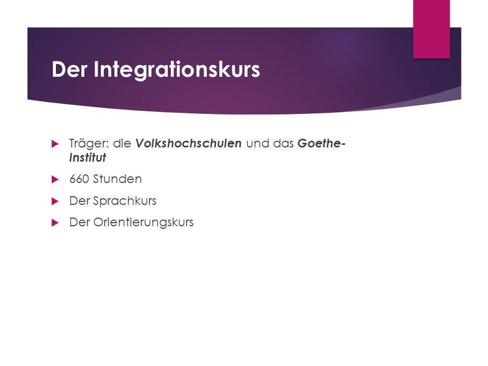 Der Integrationskurs  Träger: die Volkshochschulen und das Goethe- Institut  660 Stunden  Der Sprachkurs  Der Orientierungskurs