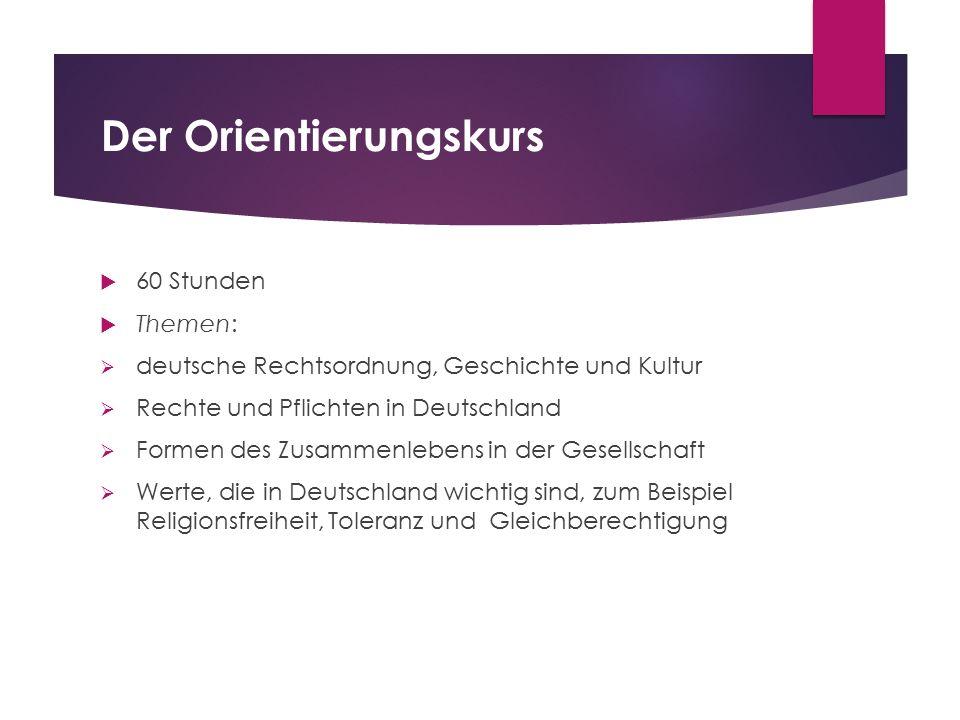 Der Orientierungskurs  60 Stunden  Themen:  deutsche Rechtsordnung, Geschichte und Kultur  Rechte und Pflichten in Deutschland  Formen des Zusamm