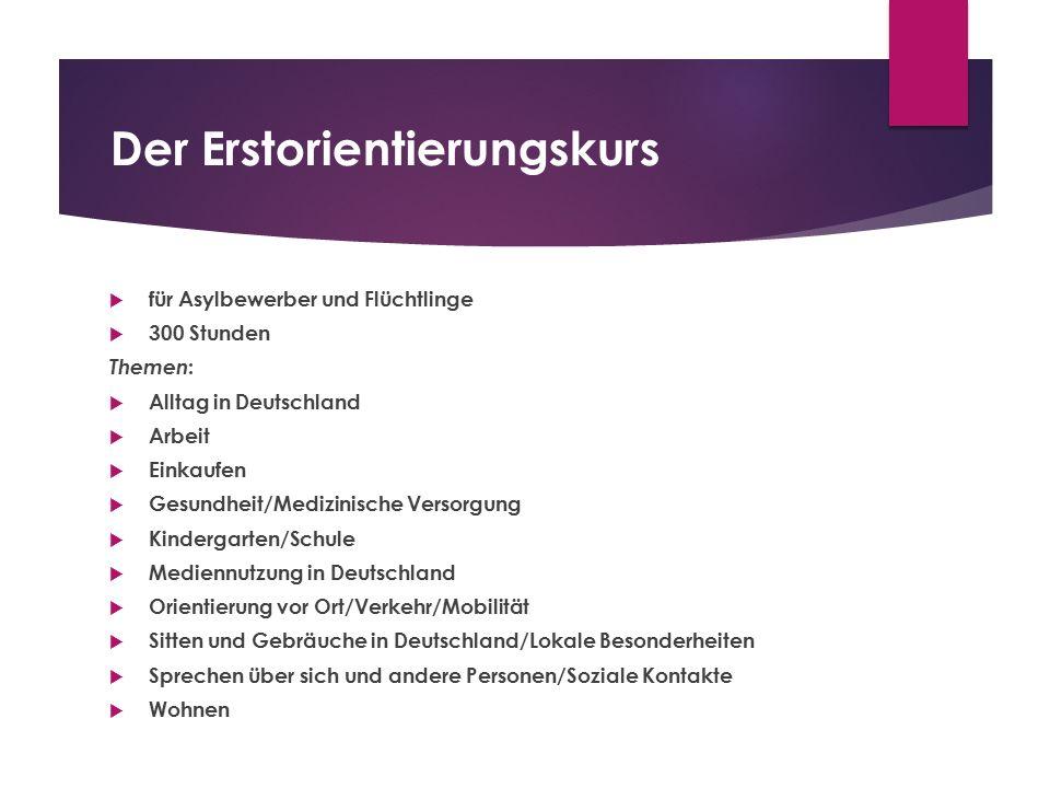 Der Erstorientierungskurs  für Asylbewerber und Flüchtlinge  300 Stunden Themen :  Alltag in Deutschland  Arbeit  Einkaufen  Gesundheit/Medizini