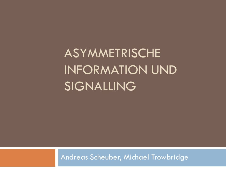 ASYMMETRISCHE INFORMATION UND SIGNALLING Andreas Scheuber, Michael Trowbridge